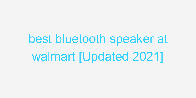 best bluetooth speaker at walmart [Updated 2021]