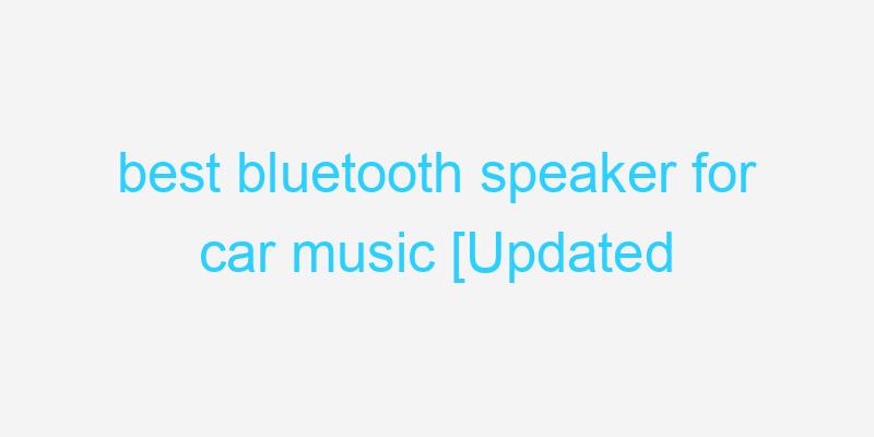 best bluetooth speaker for car music [Updated 2021]