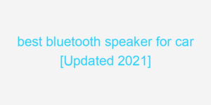 best bluetooth speaker for car [Updated 2021]