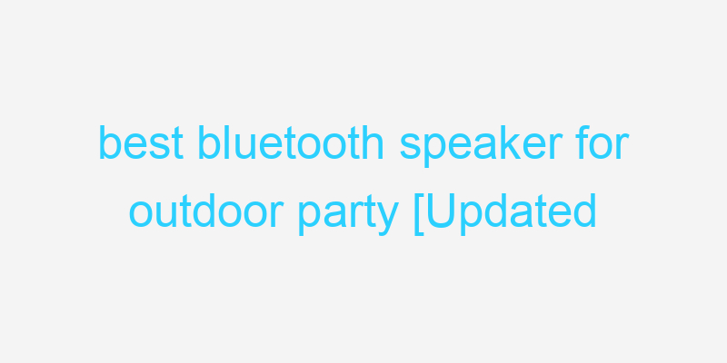 best bluetooth speaker for outdoor party [Updated 2021]