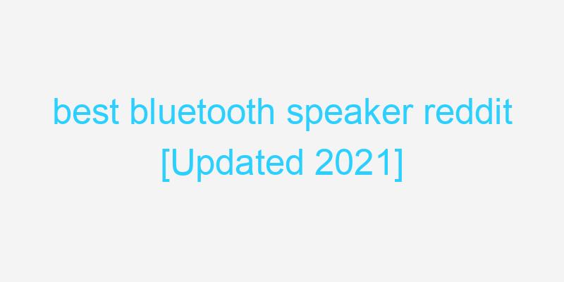 best bluetooth speaker reddit [Updated 2021]
