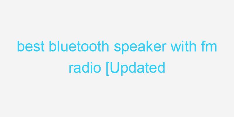 best bluetooth speaker with fm radio [Updated 2021]