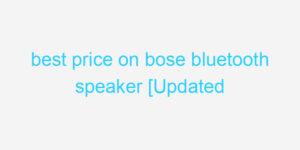best price on bose bluetooth speaker [Updated 2021]