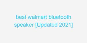 best walmart bluetooth speaker [Updated 2021]